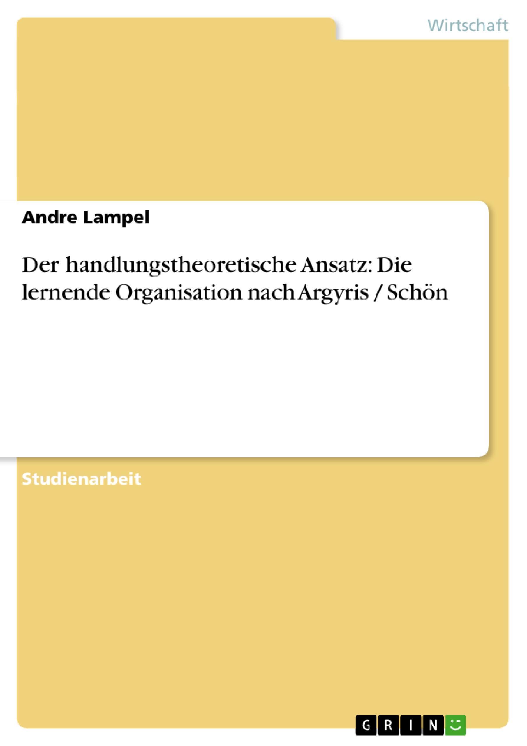 Der handlungstheoretische Ansatz: Die lernende Organisation nach Argyris / Schön - Lampel, Andre