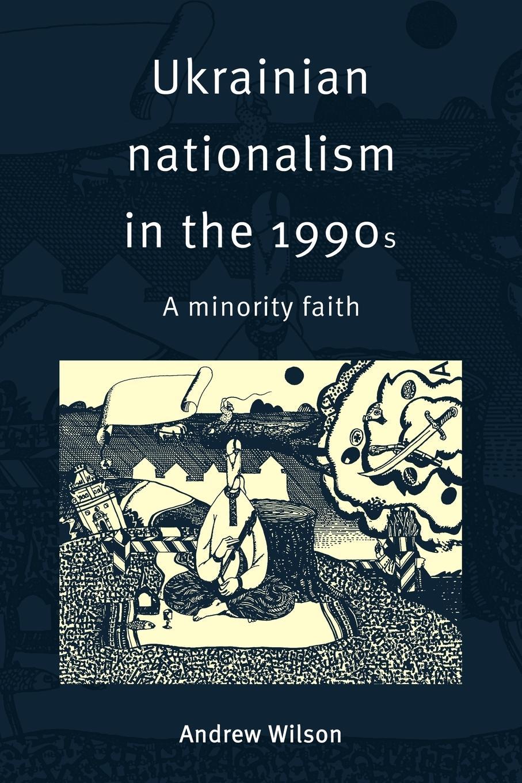 Ukrainian Nationalism in the 1990s - Wilson, Andrew