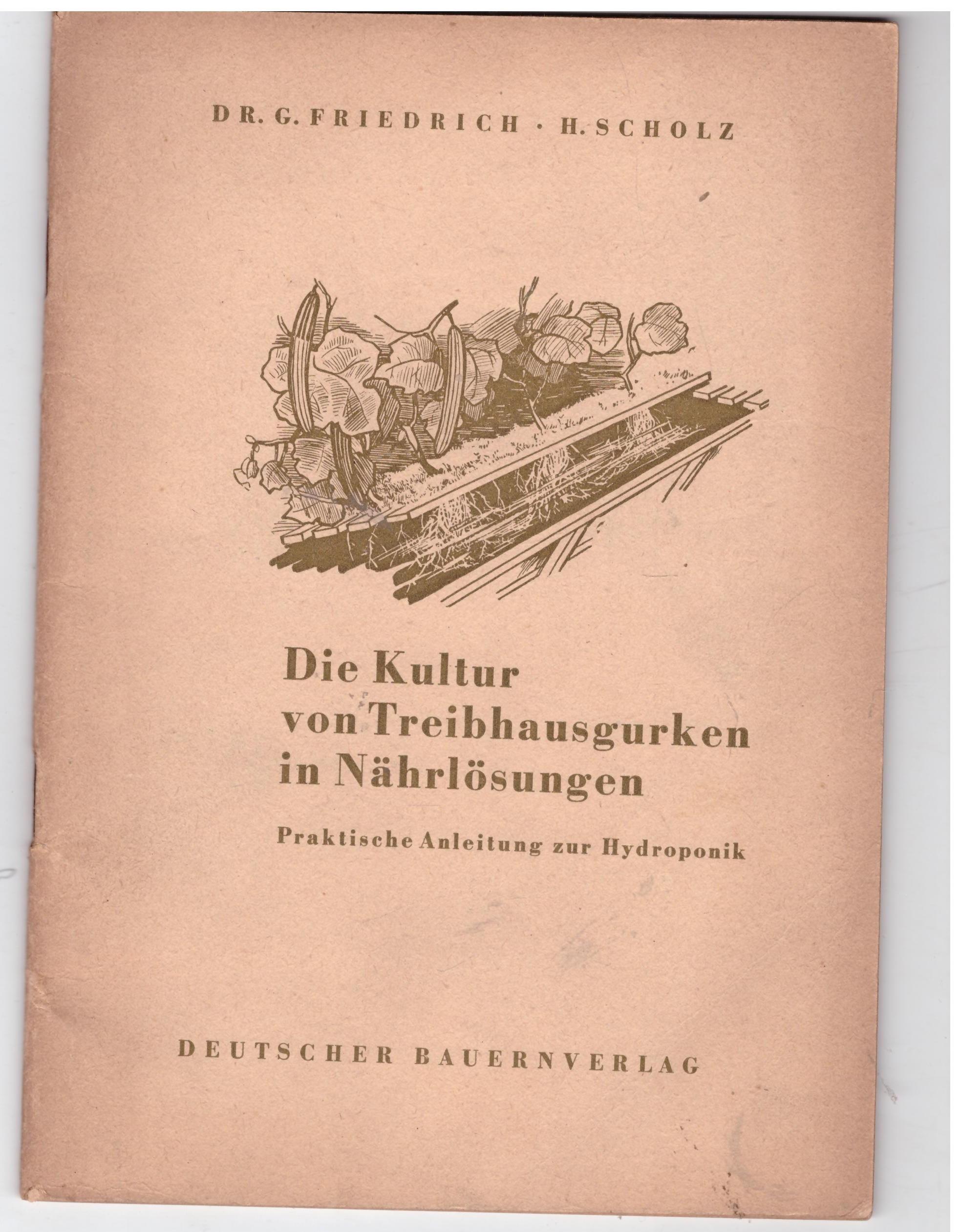 Die Kultur der Treibhausgurken in Nährlösungen. Praktische: Friedrich / Scholz