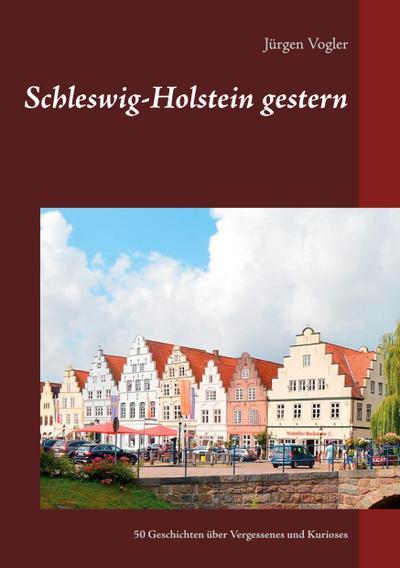 Schleswig-Holstein gestern : 50 Geschichten über Vergessenes und Kurioses - Jürgen Vogler