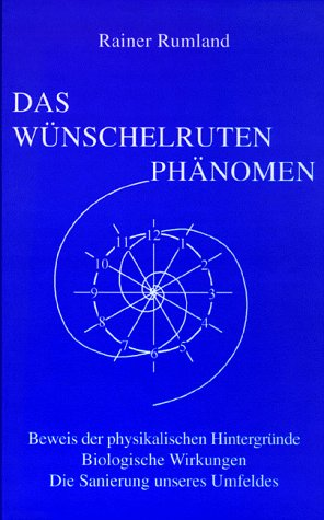 Das Wünschelrutenphänomen: Beweis der physikalischen Hintergründe. Biologische: Rumland, Rainer: