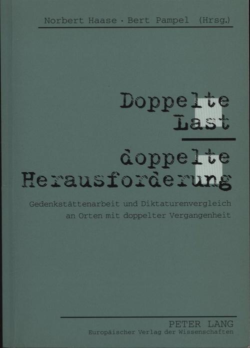 Doppelte Last - doppelte Herausforderung,Gedenkstättenarbeit und Diktaturenvergleich an Orten mit doppelter Vergangenheit - Haase, Norbert; Pampel, Bert [Hrsg.]