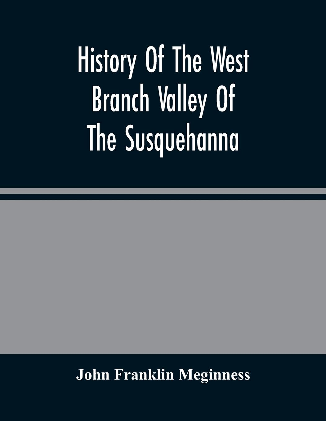 History Of The West Branch Valley Of The Susquehanna: Its First Settlement, Privations Endured By The Early Pioneers, Indian Wars, Predatory Incusions - Franklin Meginness, John