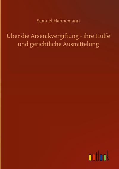 Über die Arsenikvergiftung - ihre Hülfe und gerichtliche Ausmittelung - Samuel Hahnemann