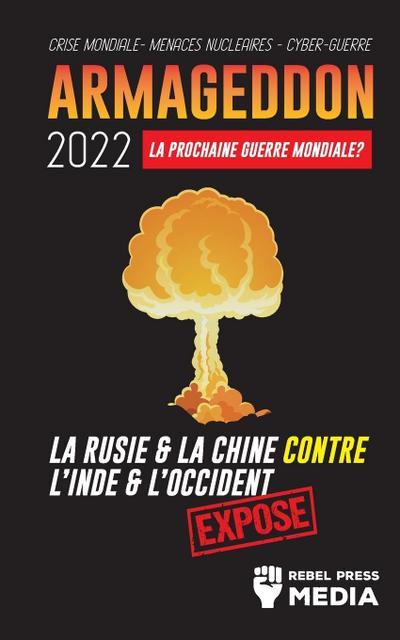 Armageddon 2022 : La Prochaine Guerre Mondiale ?: La Russie et la Chine contre l'Inde et l'Occident ; Crise Mondiale - Menaces Nucléaires - Cyber-Guerre; Exposé - Rebel Press Media