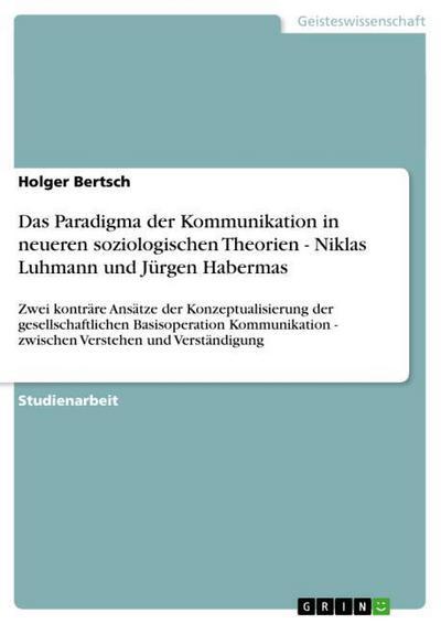 Das Paradigma der Kommunikation in neueren soziologischen Theorien - Niklas Luhmann und Jürgen Habermas : Zwei konträre Ansätze der Konzeptualisierung der gesellschaftlichen Basisoperation Kommunikation - zwischen Verstehen und Verständigung - Holger Bertsch