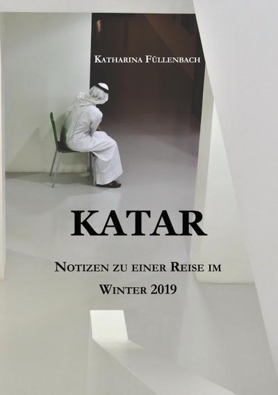 KATAR : Notizen zu einer Reise im Winter 2019 - Katharina Füllenbach
