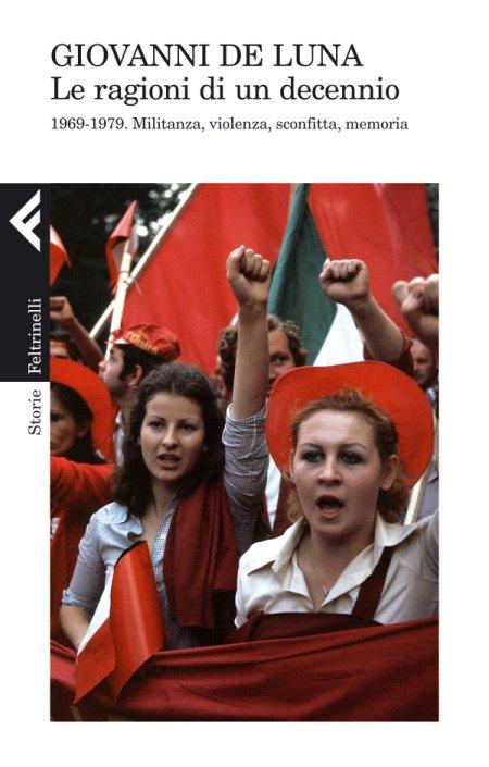 Le ragioni di un decennio. 1969-1979. Militanza, violenza, sconfitta, memoria - De Luna Giovanni