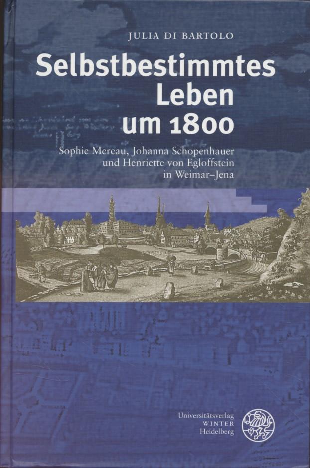 Selbstbestimmtes Leben um 1800 : Sophie Mereau, Johanna Schopenhauer und Henriette von Egloffstein in Weimar-Jena. Ereignis Weimar-Jena ; 17. - Di Bartolo, Julia