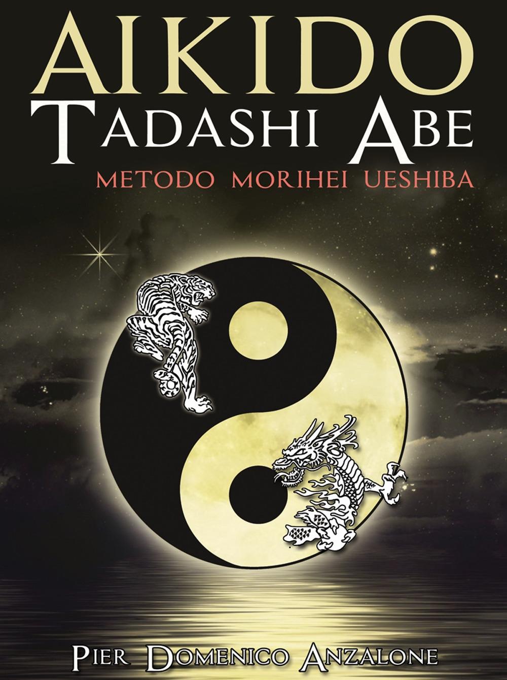 Akido Tadashi Abe. Metodo Morihei Ueshiba - Anzalone Pier Domenico