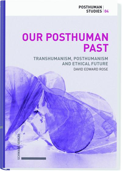 Our Posthuman Past : Transhumanism, Posthumanism and Ethical Futures. - David Rose