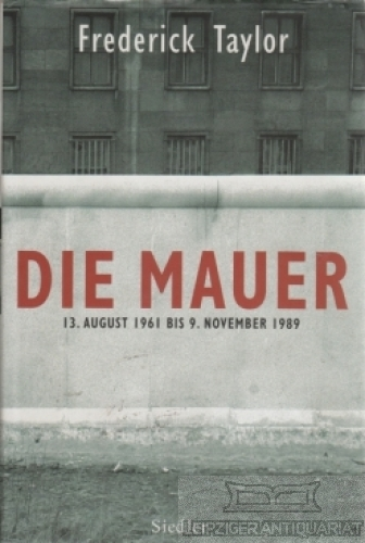 Die Mauer. 13. August 1961 bis 9.: Taylor, Frederick.