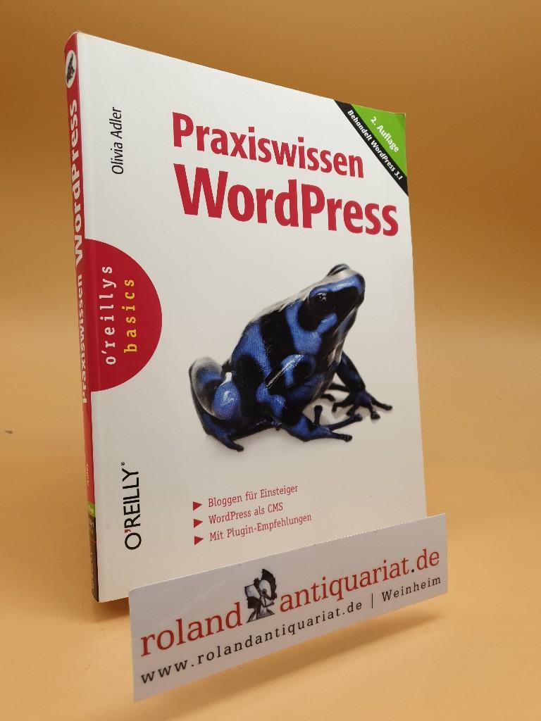 Praxiswissen WordPress : [behandelt WordPress 3.1 ; Bloggen für Einsteiger ; WordPress als CMS ; mit Plugin-Empfehlungen] / Olivia Adler / O'Reillys basics - Adler, Olivia