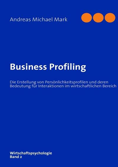Business Profiling : Die Erstellung von Persönlichkeitsprofilen und deren Bedeutung für Interaktionen im wirtschaftlichen Bereich - Andreas Michael Mark