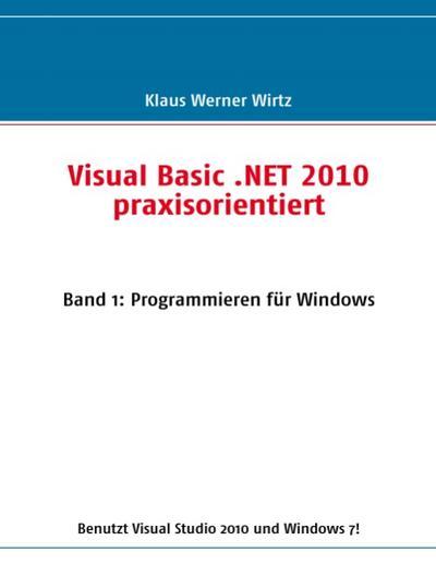 Visual Basic .NET 2010 praxisorientiert : Band 1: Programmieren für Windows - Klaus Werner Wirtz