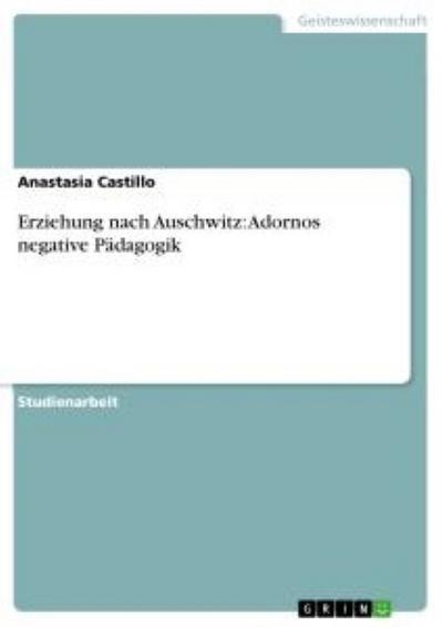Erziehung nach Auschwitz: Adornos negative Pädagogik - Anastasia Castillo