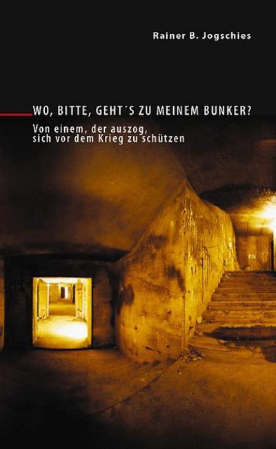 Wo, bitte, geht s zu meinem Bunker? : Von einem, der auszog, sich vor dem Krieg zu schützen . - Rainer B. Jogschies