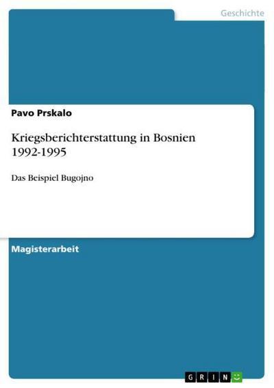 Kriegsberichterstattung in Bosnien 1992-1995 : Das Beispiel Bugojno - Pavo Prskalo