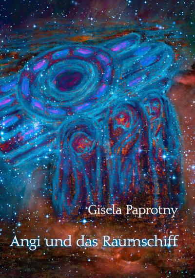Angi und das Raumschiff : Die Reisen der vier Freunde - Gisela Paprotny