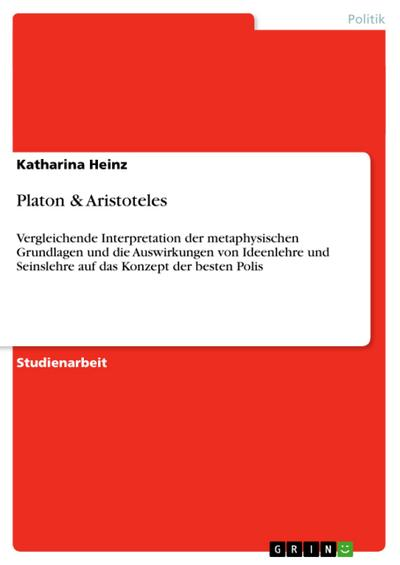 Platon & Aristoteles : Vergleichende Interpretation der metaphysischen Grundlagen und die Auswirkungen von Ideenlehre und Seinslehre auf das Konzept der besten Polis - Katharina Heinz