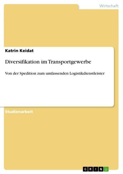 Diversifikation im Transportgewerbe : Von der Spedition zum umfassenden Logistikdienstleister - Katrin Keidat