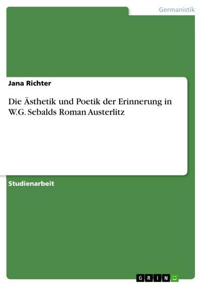Die Ästhetik und Poetik der Erinnerung in W.G. Sebalds Roman Austerlitz - Jana Richter