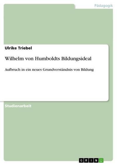 Wilhelm von Humboldts Bildungsideal : Aufbruch in ein neues Grundverständnis von Bildung - Ulrike Triebel