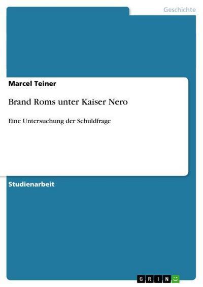 Brand Roms unter Kaiser Nero : Eine Untersuchung der Schuldfrage - Marcel Teiner