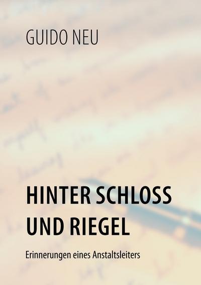 Hinter Schloß und Riegel : Erinnerungen eines Anstaltsleiters - Guido Neu