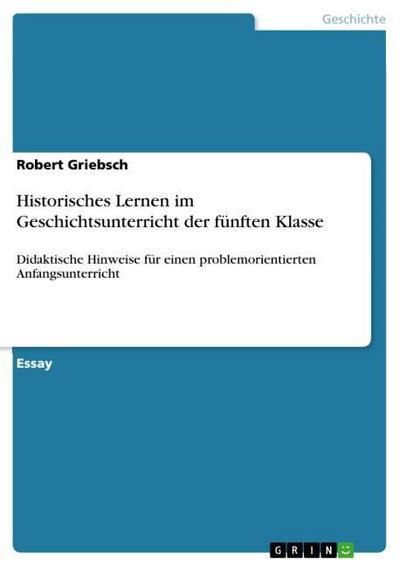 Historisches Lernen im Geschichtsunterricht der fünften Klasse : Didaktische Hinweise für einen problemorientierten Anfangsunterricht - Robert Griebsch