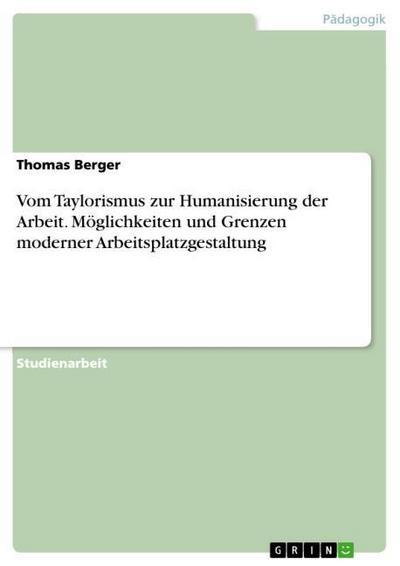 Vom Taylorismus zur Humanisierung der Arbeit. Möglichkeiten und Grenzen moderner Arbeitsplatzgestaltung - Thomas Berger