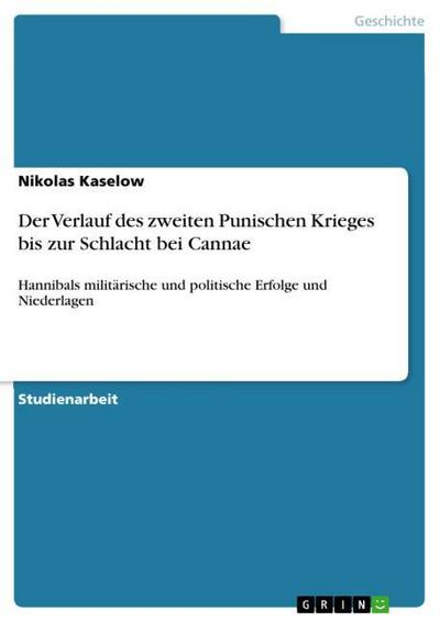 Der Verlauf des zweiten Punischen Krieges bis zur Schlacht bei Cannae : Hannibals militärische und politische Erfolge und Niederlagen - Nikolas Kaselow