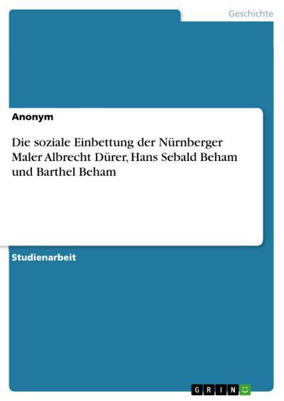 Die soziale Einbettung der Nürnberger Maler Albrecht Dürer, Hans Sebald Beham und Barthel Beham - Anonym