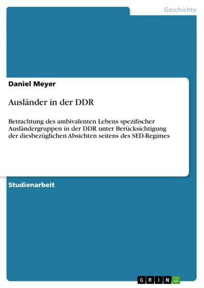 Ausländer in der DDR : Betrachtung des ambivalenten Lebens spezifischer Ausländergruppen in der DDR unter Berücksichtigung der diesbezüglichen Absichten seitens des SED-Regimes - Daniel Meyer
