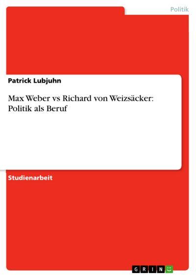 Max Weber vs Richard von Weizsäcker: Politik als Beruf - Patrick Lubjuhn