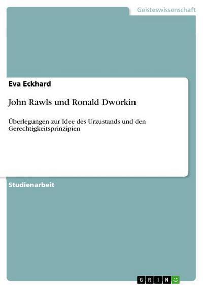 John Rawls und Ronald Dworkin : Überlegungen zur Idee des Urzustands und den Gerechtigkeitsprinzipien - Eva Eckhard