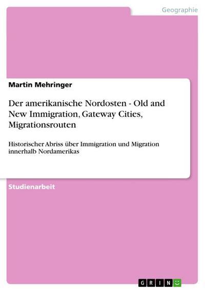 Der amerikanische Nordosten - Old and New Immigration, Gateway Cities, Migrationsrouten : Historischer Abriss über Immigration und Migration innerhalb Nordamerikas - Martin Mehringer