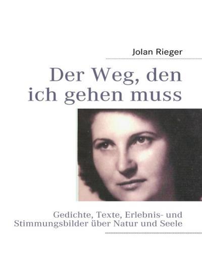 Der Weg, den ich gehen muss. : Gedichte, Texte, Erlebnis- und Stimmungsbilder über Natur und Seele. - Jolan Rieger