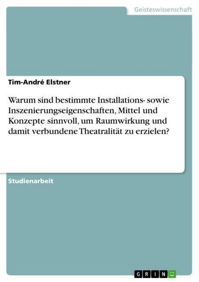Warum sind bestimmte Installations- sowie Inszenierungseigenschaften, Mittel und Konzepte sinnvoll, um Raumwirkung und damit verbundene Theatralität zu erzielen? - Tim-André Elstner