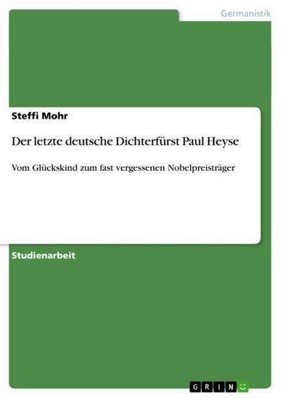 Der letzte deutsche Dichterfürst Paul Heyse : Vom Glückskind zum fast vergessenen Nobelpreisträger - Steffi Mohr