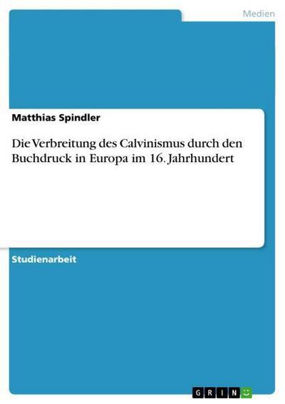 Die Verbreitung des Calvinismus durch den Buchdruck in Europa im 16. Jahrhundert - Matthias Spindler