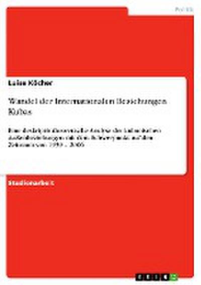 Wandel der Internationalen Beziehungen Kubas : Eine deskriptiv-theoretische Analyse der kubanischen Außenbeziehungen mit dem Schwerpunkt auf den Zeitraum von 1959 - 2006 - Luise Köcher