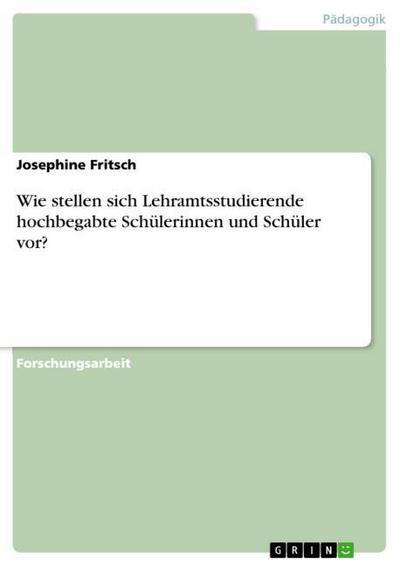Wie stellen sich Lehramtsstudierende hochbegabte Schülerinnen und Schüler vor? - Josephine Fritsch