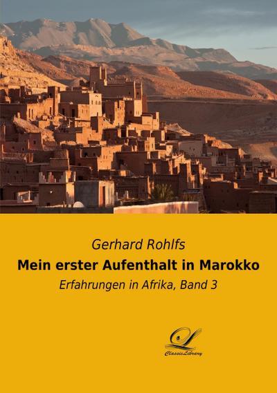 Mein erster Aufenthalt in Marokko : Erfahrungen in Afrika, Band 3 - Gerhard Rohlfs