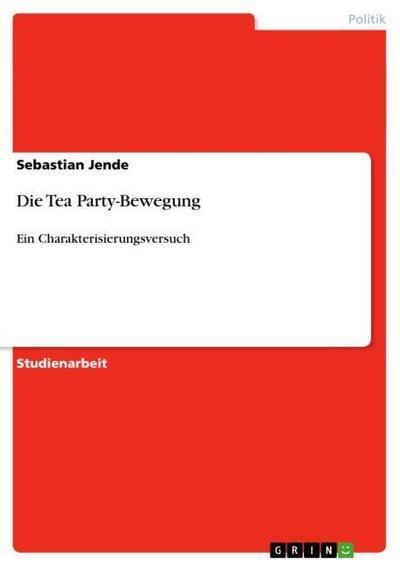 Die Tea Party-Bewegung : Ein Charakterisierungsversuch - Sebastian Jende