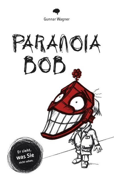 Paranoia-Bob : Er sieht, was Sie nicht sehen. - Gunnar Wagner