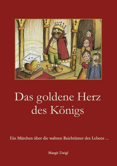 Das goldene Herz des Königs : Ein Märchen über die wahren Reichtümer des Lebens . - Margit Zwigl
