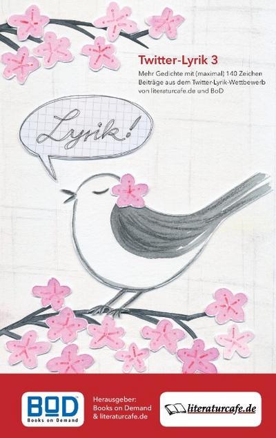 Twitter-Lyrik 3 : Mehr Gedichte mit (maximal) 140 Zeichen, Beiträge aus dem Twitter-Lyrik-Wettbewerb von Literaturcafe.de und BoD - Books on Demand