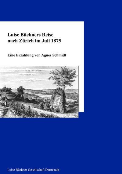 Luise Büchners Reise nach Zürich im Juli 1875 : Eine Erzählung - Agnes Schmidt