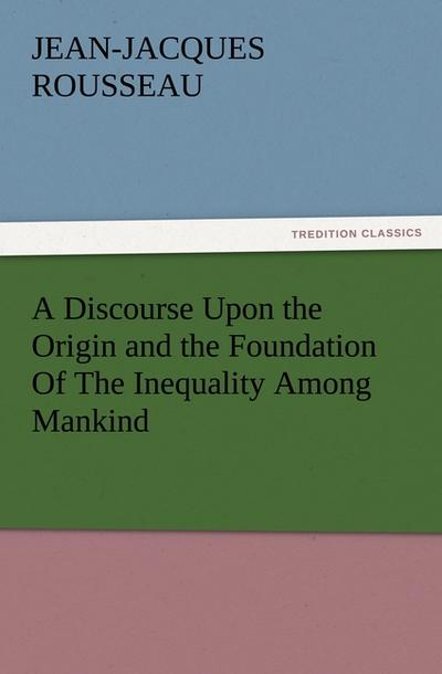 A Discourse Upon the Origin and the: Jean-Jacques Rousseau